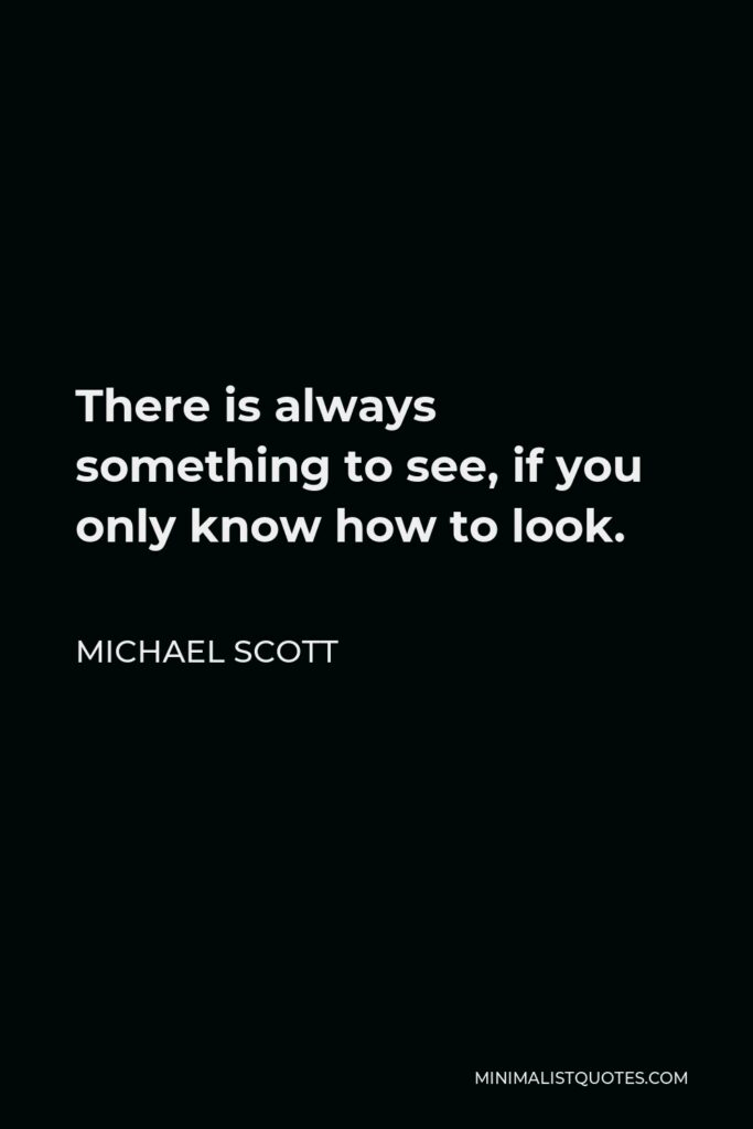 Michael Scott Quote - There is always something to see, if you only know how to look.