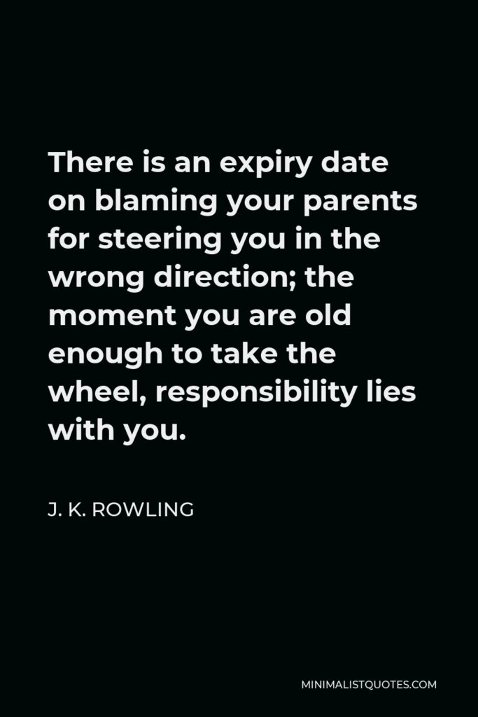 J. K. Rowling Quote - There is an expiry date on blaming your parents for steering you in the wrong direction; the moment you are old enough to take the wheel, responsibility lies with you.