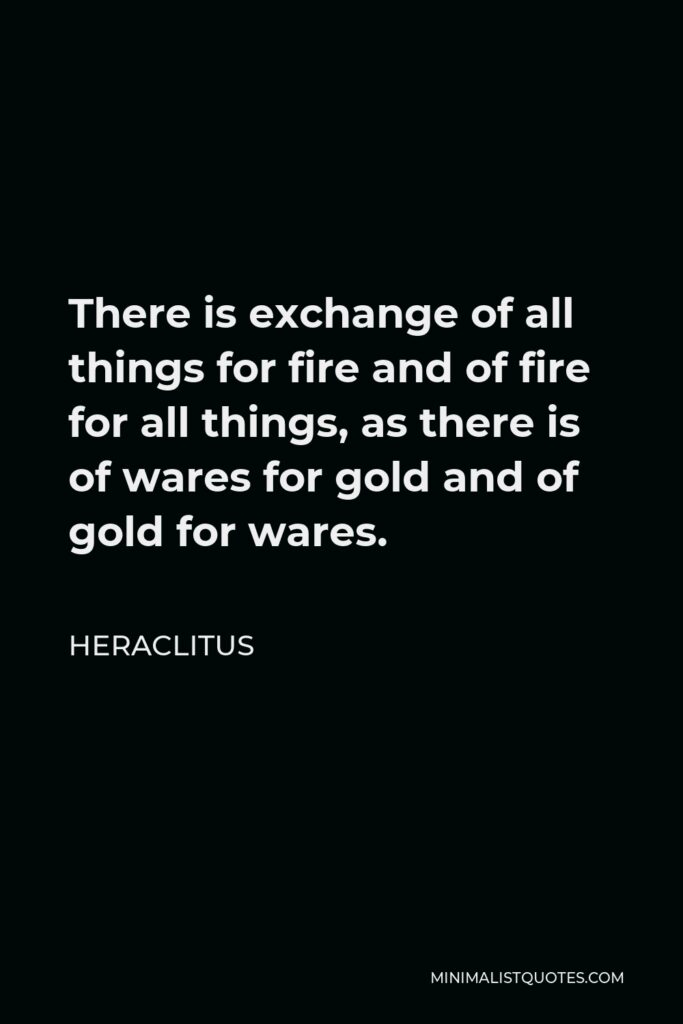 Heraclitus Quote - There is exchange of all things for fire and of fire for all things, as there is of wares for gold and of gold for wares.