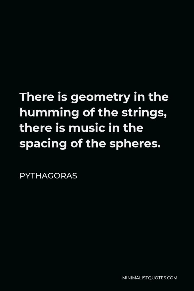 Pythagoras Quote - There is geometry in the humming of the strings, there is music in the spacing of the spheres.