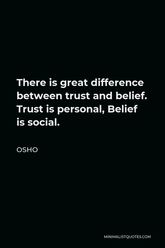 Osho Quote - There is great difference between trust and belief. Trust is personal, Belief is social.