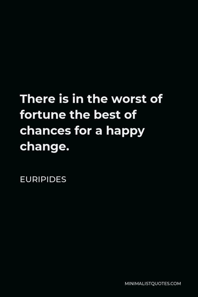 Euripides Quote - There is in the worst of fortune the best of chances for a happy change.