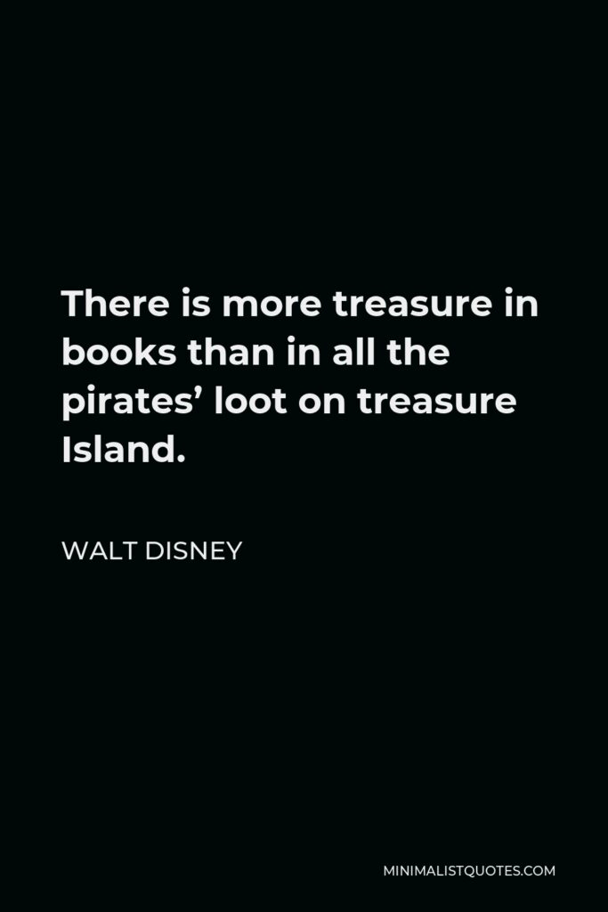 Walt Disney Quote - There is more treasure in books than in all the pirates' loot on treasure Island.