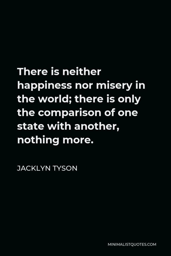 Jacklyn Tyson Quote - There is neither happiness nor misery in the world; there is only the comparison of one state with another, nothing more.