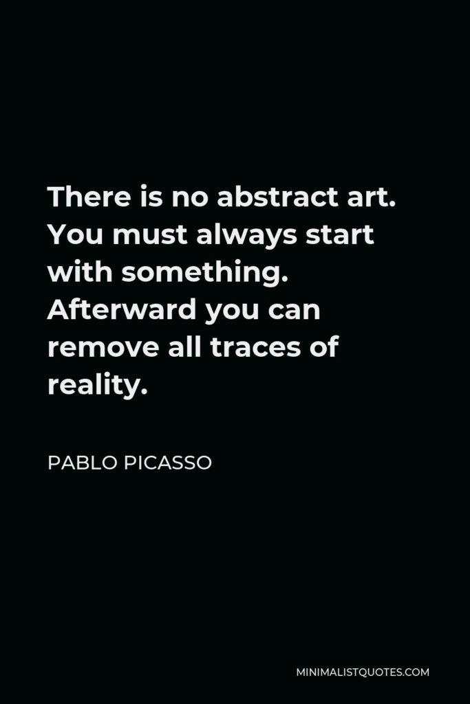 Pablo Picasso Quote - There is no abstract art. You must always start with something. Afterward you can remove all traces of reality.