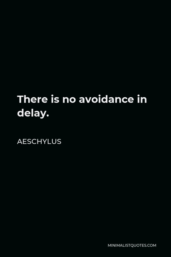 Aeschylus Quote - There is no avoidance in delay.