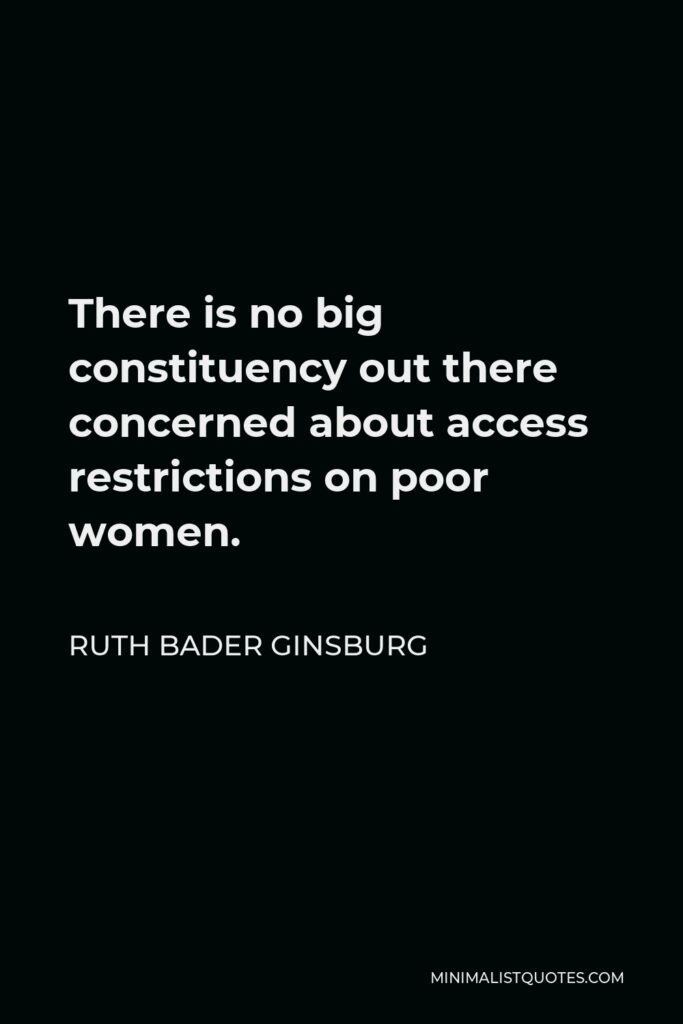 Ruth Bader Ginsburg Quote - There is no big constituency out there concerned about access restrictions on poor women.