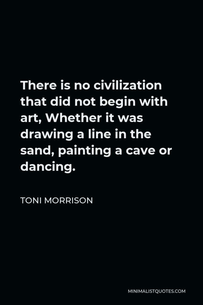 Toni Morrison Quote - There is no civilization that did not begin with art, Whether it was drawing a line in the sand, painting a cave or dancing.