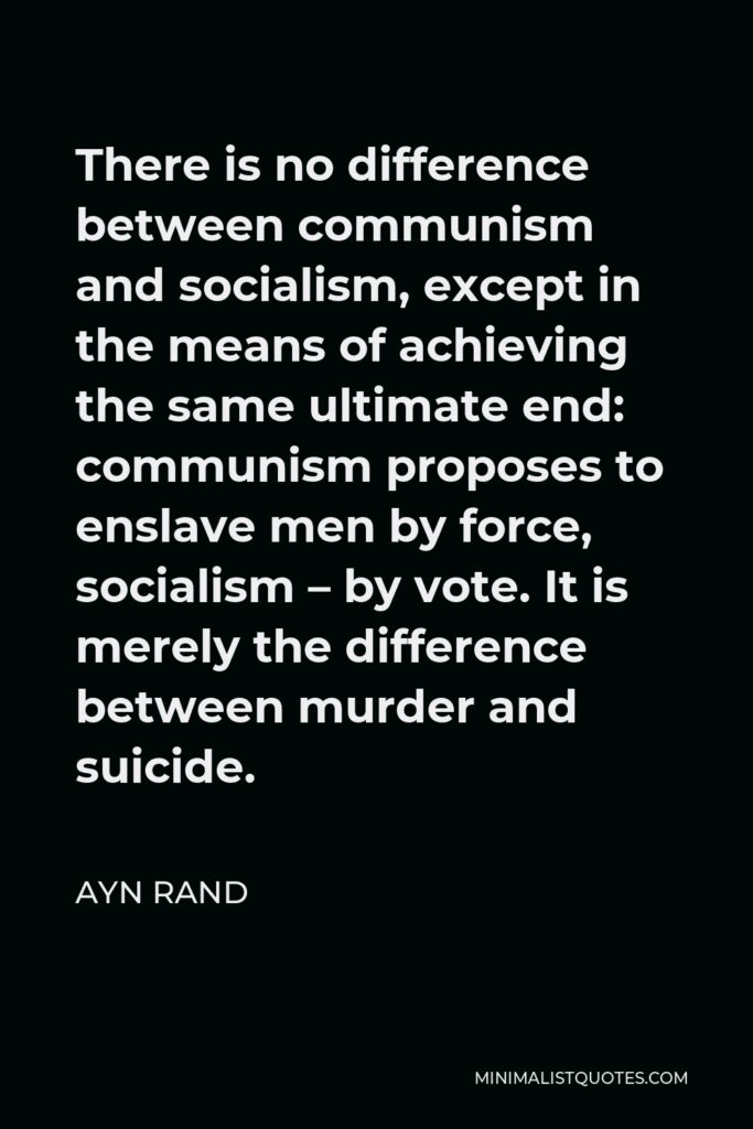 Ayn Rand Quote - There is no difference between communism and socialism, except in the means of achieving the same ultimate end: communism proposes to enslave men by force, socialism – by vote. It is merely the difference between murder and suicide.