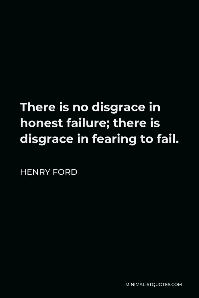Henry Ford Quote - There is no disgrace in honest failure; there is disgrace in fearing to fail.