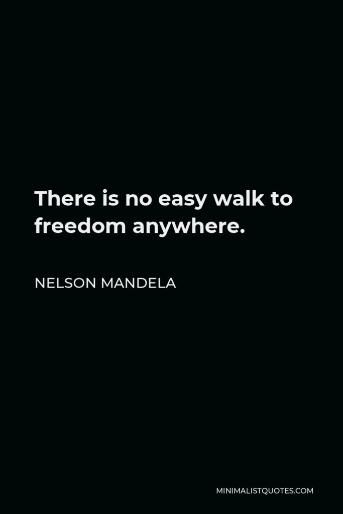 Nelson Mandela Quote - There is no easy walk to freedom anywhere.