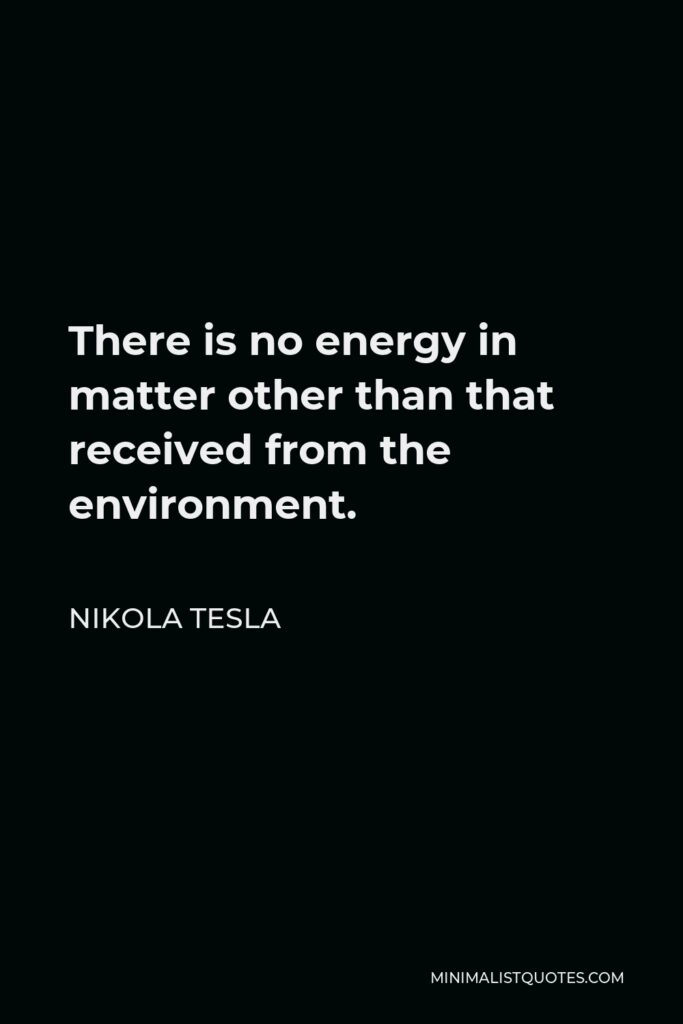 Nikola Tesla Quote - There is no energy in matter other than that received from the environment.
