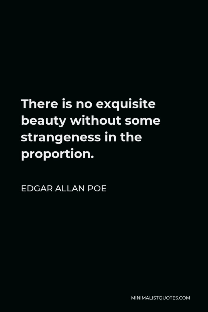 Edgar Allan Poe Quote - There is no exquisite beauty without some strangeness in the proportion.