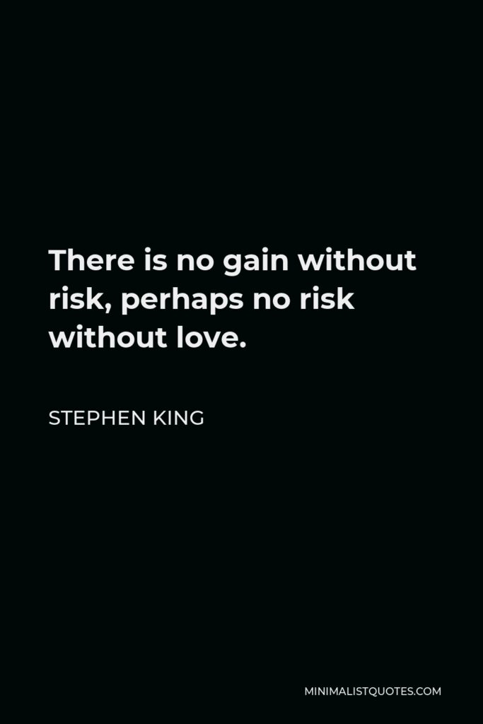 Stephen King Quote - There is no gain without risk, perhaps no risk without love.