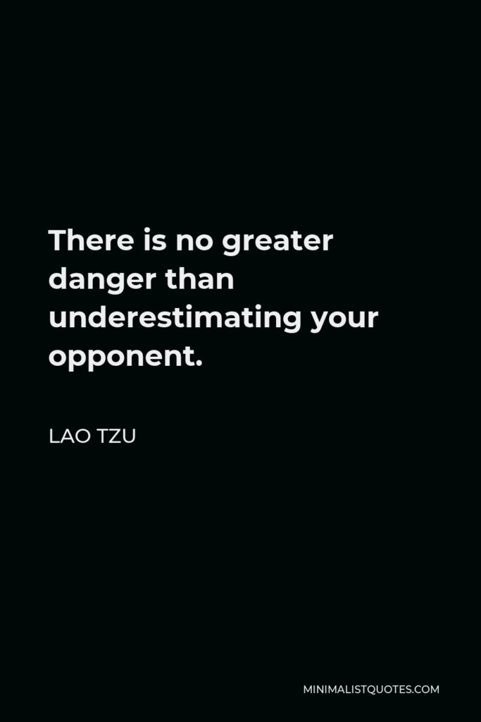 Lao Tzu Quote - There is no greater danger than underestimating your opponent.
