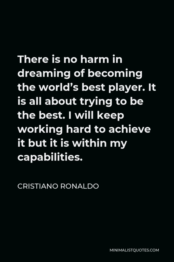 Cristiano Ronaldo Quote - There is no harm in dreaming of becoming the world's best player. It is all about trying to be the best. I will keep working hard to achieve it but it is within my capabilities.