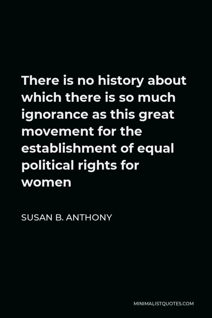 Susan B. Anthony Quote - There is no history about which there is so much ignorance as this great movement for the establishment of equal political rights for women