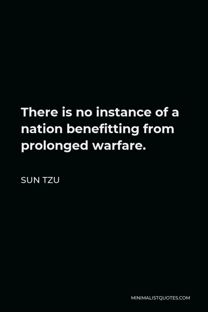 Sun Tzu Quote - There is no instance of a nation benefitting from prolonged warfare.