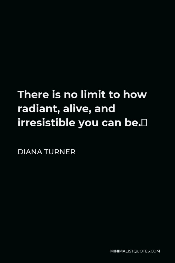 Diana Turner Quote - There is no limit to how radiant, alive, and irresistible you can be.