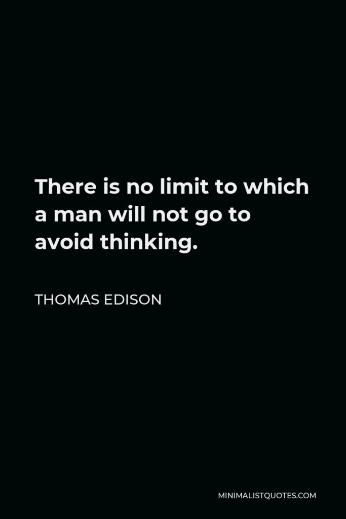 Thomas Edison Quote - There is no limit to which a man will not go to avoid thinking.