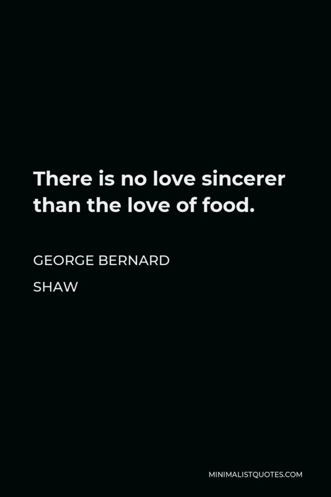 George Bernard Shaw Quote - There is no love sincerer than the love of food.