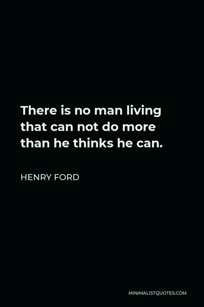 Henry Ford Quote - There is no man living that can not do more than he thinks he can.
