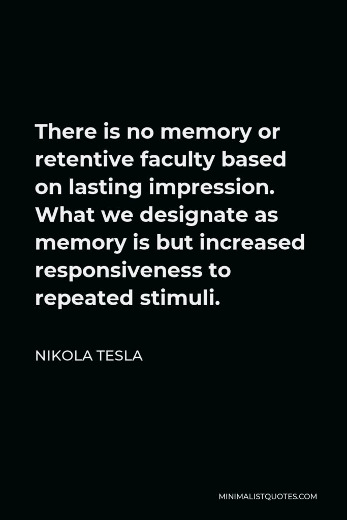 Nikola Tesla Quote - There is no memory or retentive faculty based on lasting impression. What we designate as memory is but increased responsiveness to repeated stimuli.