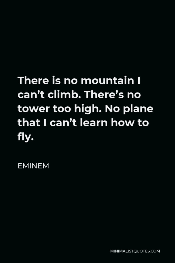 Eminem Quote - There is no mountain I can't climb. There's no tower too high. No plane that I can't learn how to fly.
