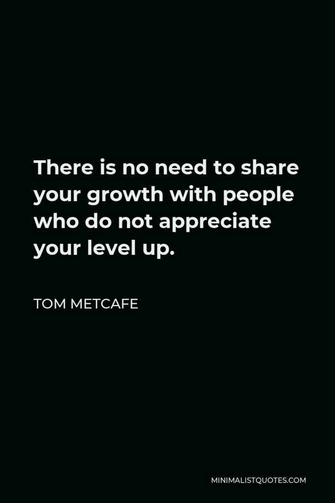 Tom Metcafe Quote - There is no need to share your growth with people who do not appreciate your level up.