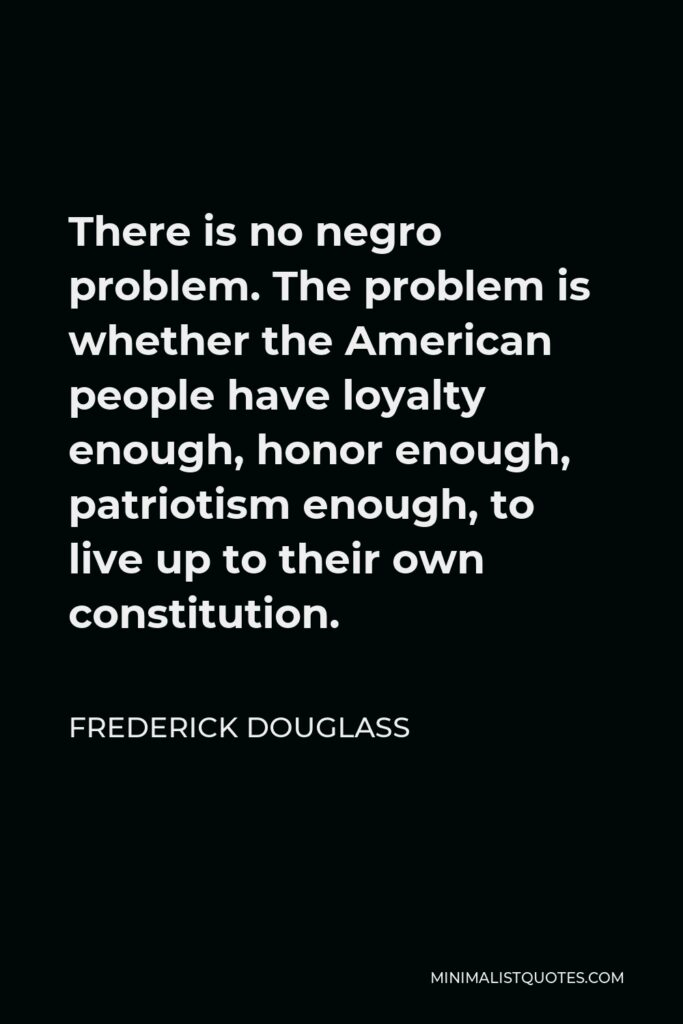 Frederick Douglass Quote - There is no negro problem. The problem is whether the American people have loyalty enough, honor enough, patriotism enough, to live up to their own constitution.