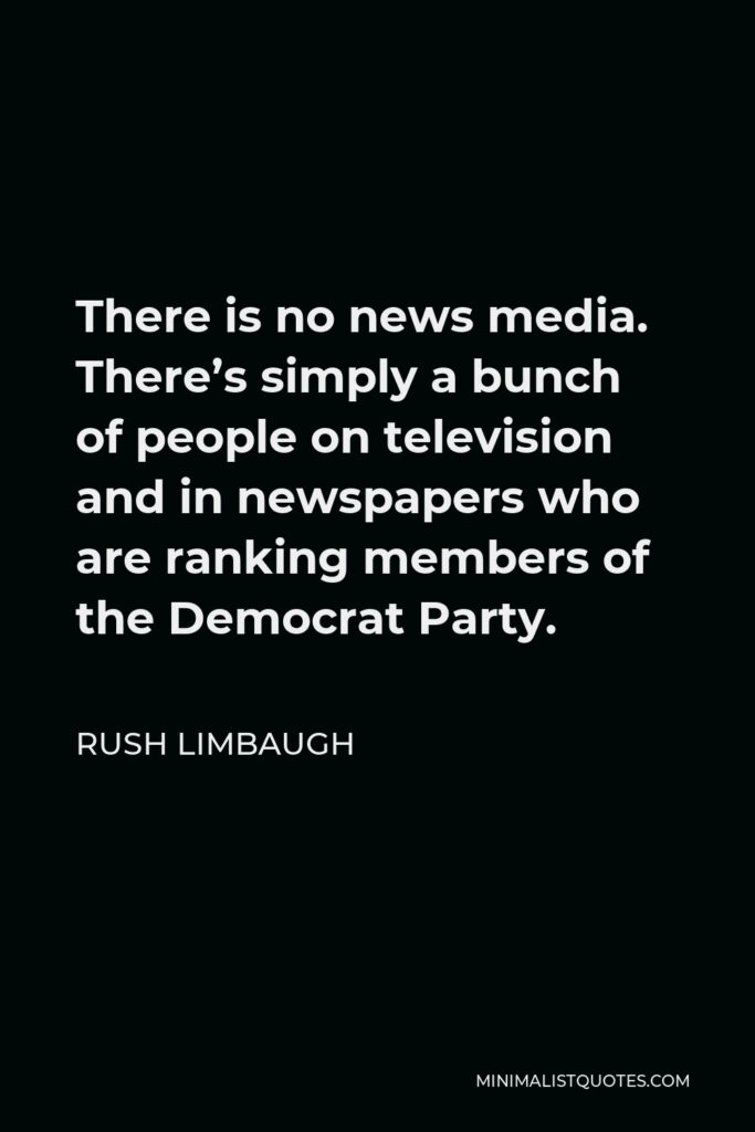 Rush Limbaugh Quote - There is no news media. There's simply a bunch of people on television and in newspapers who are ranking members of the Democrat Party.