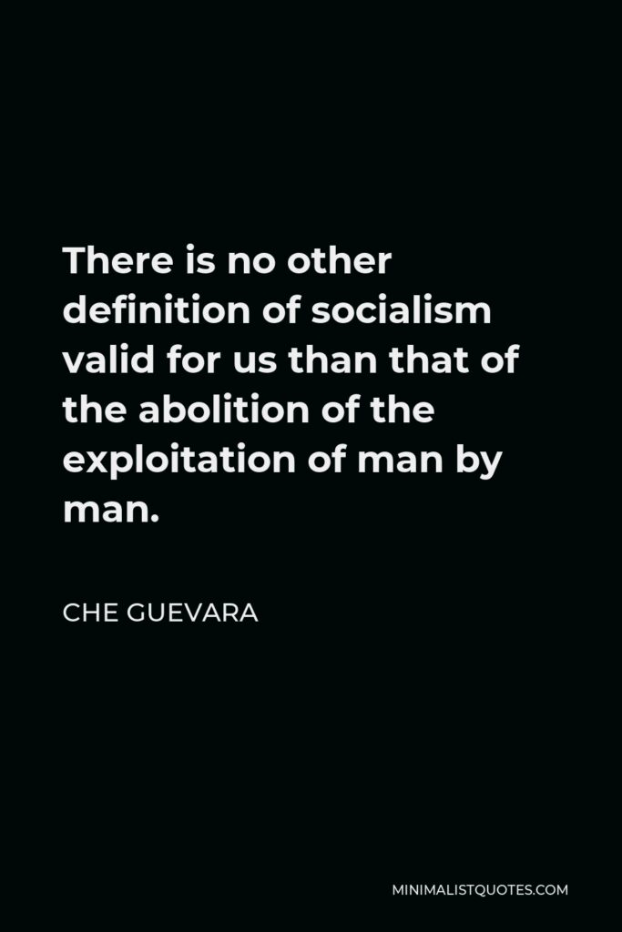 Che Guevara Quote - There is no other definition of socialism valid for us than that of the abolition of the exploitation of man by man.
