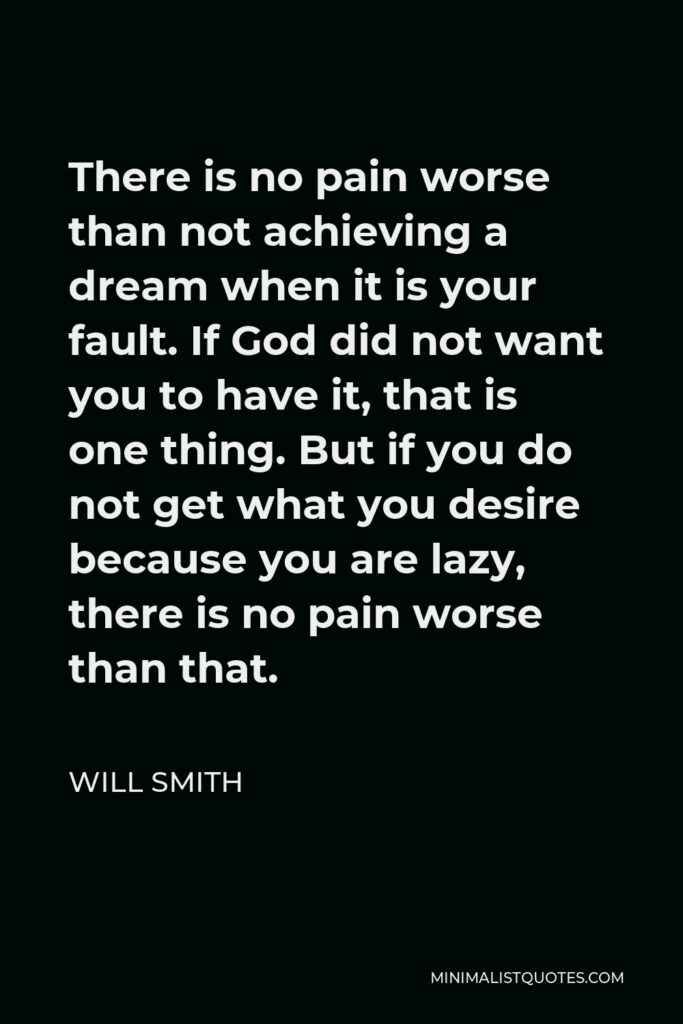 Will Smith Quote - There is no pain worse than not achieving a dream when it is your fault. If God did not want you to have it, that is one thing. But if you do not get what you desire because you are lazy, there is no pain worse than that.