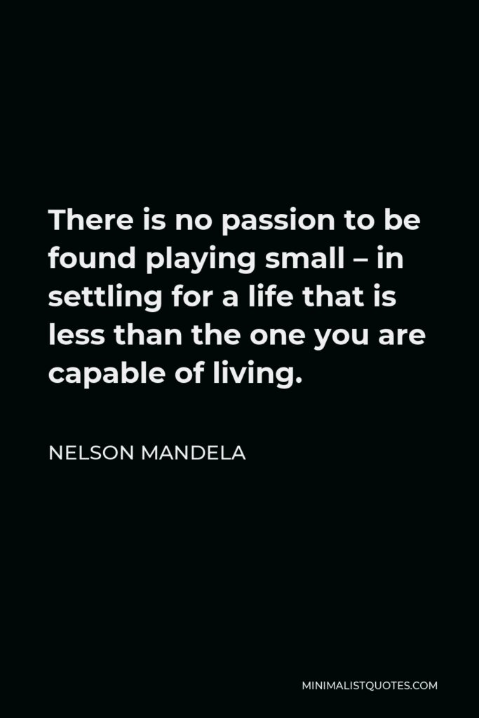 Nelson Mandela Quote - There is no passion to be found playing small – in settling for a life that is less than the one you are capable of living.