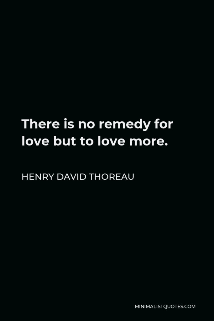 Henry David Thoreau Quote - There is no remedy for love but to love more.