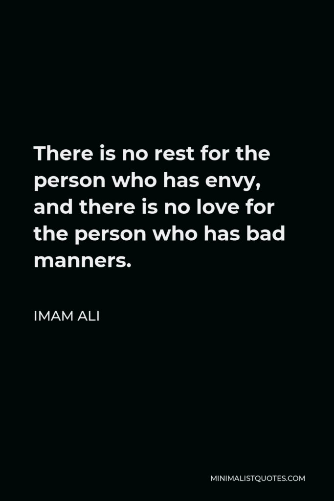 Imam Ali Quote - There is no rest for the person who has envy, and there is no love for the person who has bad manners.