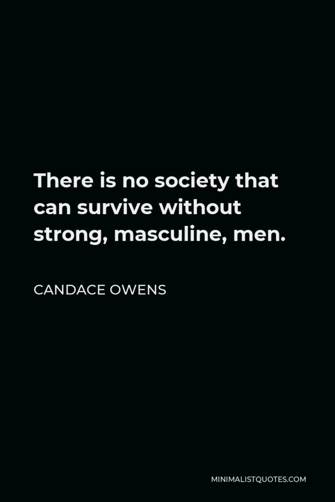 Candace Owens Quote - There is no society that can survive without strong, masculine, men.