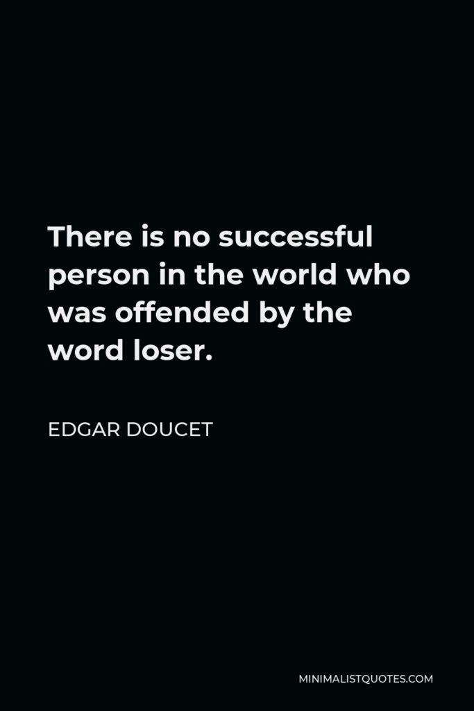 Edgar Doucet Quote - There is no successful person in the world who was offended by the word loser.
