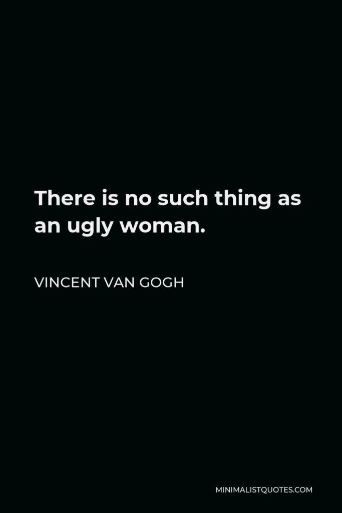 Vincent Van Gogh Quote - There is no such thing as an ugly woman.
