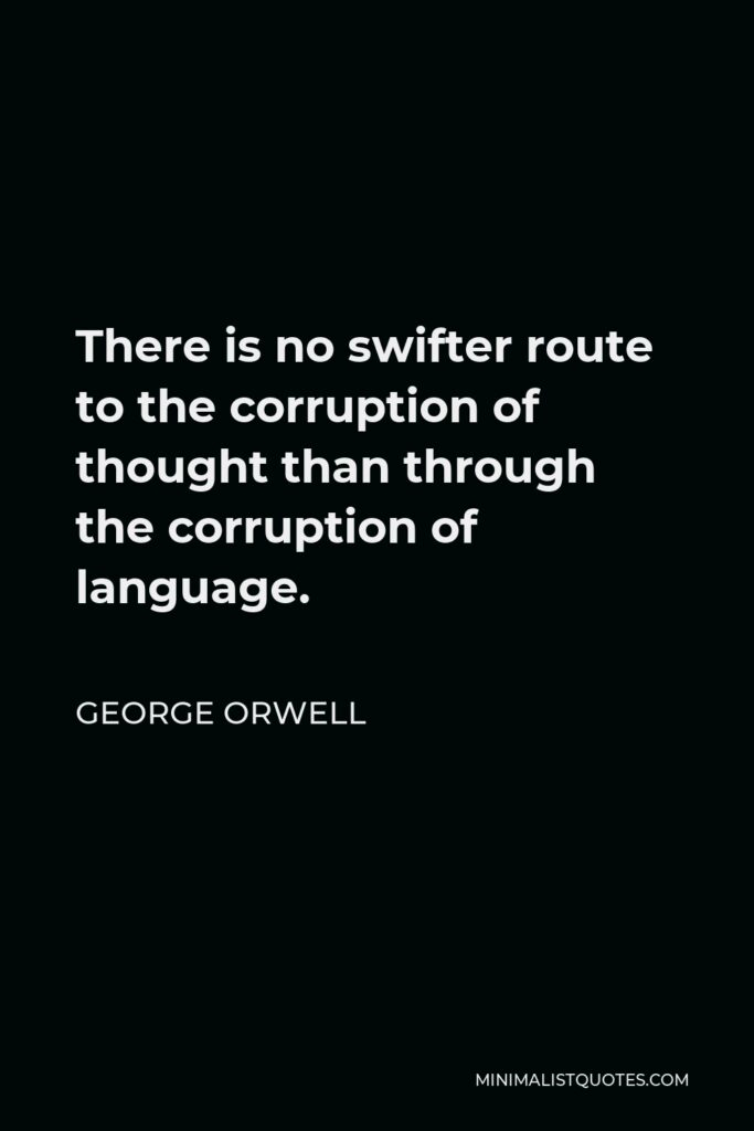 George Orwell Quote - There is no swifter route to the corruption of thought than through the corruption of language.