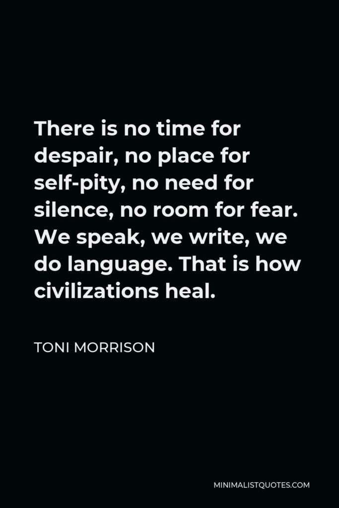 Toni Morrison Quote - There is no time for despair, no place for self-pity, no need for silence, no room for fear. We speak, we write, we do language. That is how civilizations heal.