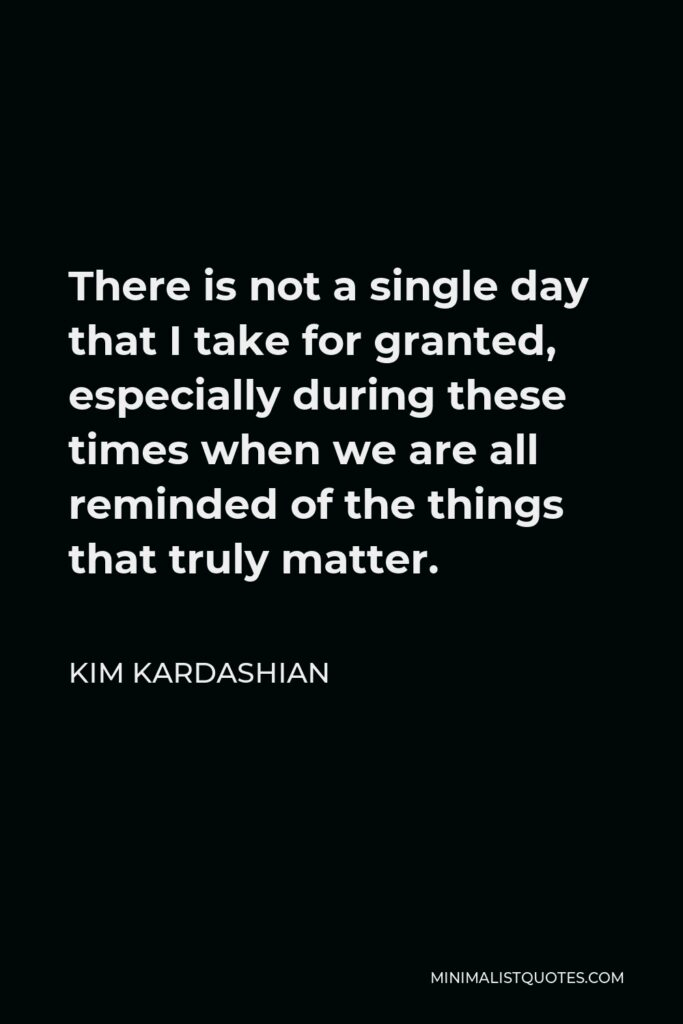 Kim Kardashian Quote - There is not a single day that I take for granted, especially during these times when we are all reminded of the things that truly matter.