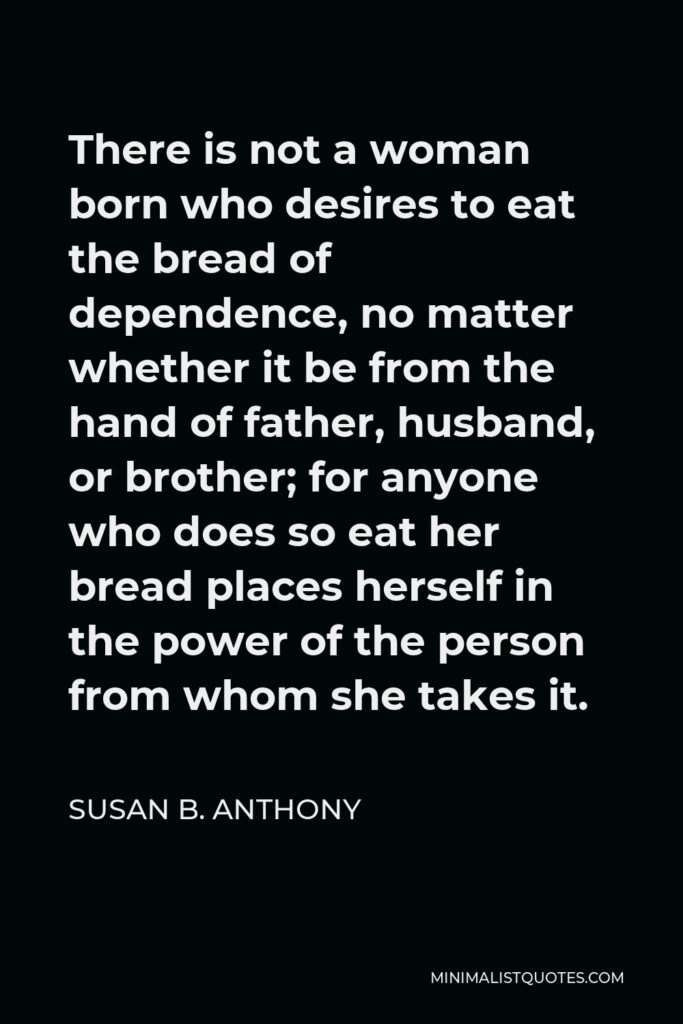 Susan B. Anthony Quote - There is not a woman born who desires to eat the bread of dependence, no matter whether it be from the hand of father, husband, or brother; for anyone who does so eat her bread places herself in the power of the person from whom she takes it.