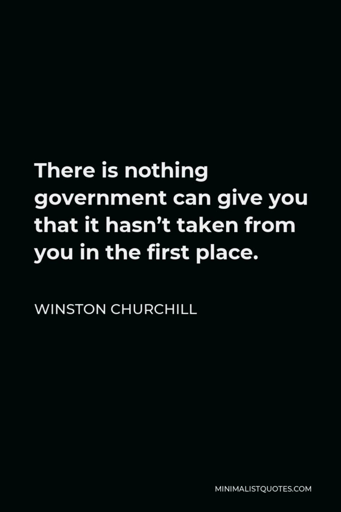 Winston Churchill Quote - There is nothing government can give you that it hasn't taken from you in the first place.