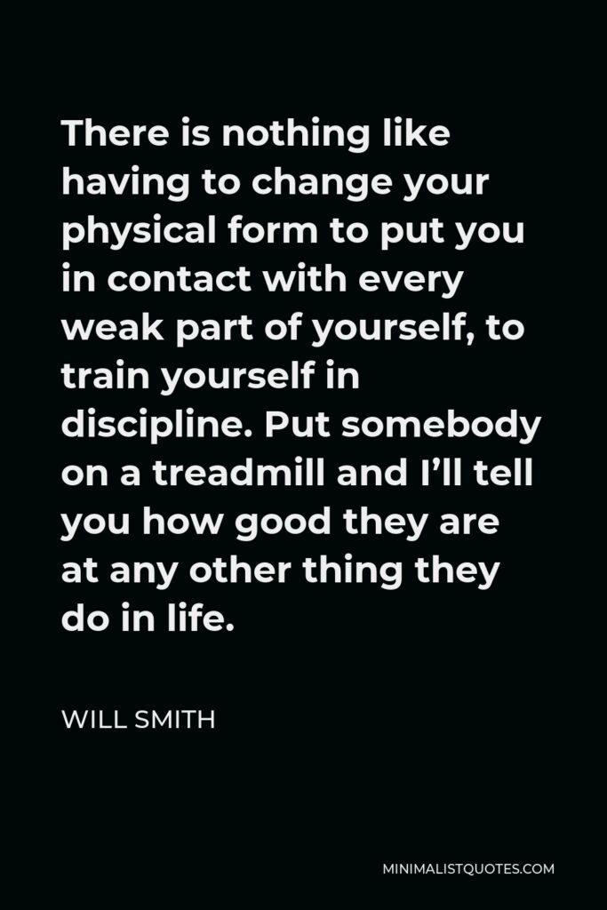 Will Smith Quote - There is nothing like having to change your physical form to put you in contact with every weak part of yourself, to train yourself in discipline. Put somebody on a treadmill and I'll tell you how good they are at any other thing they do in life.