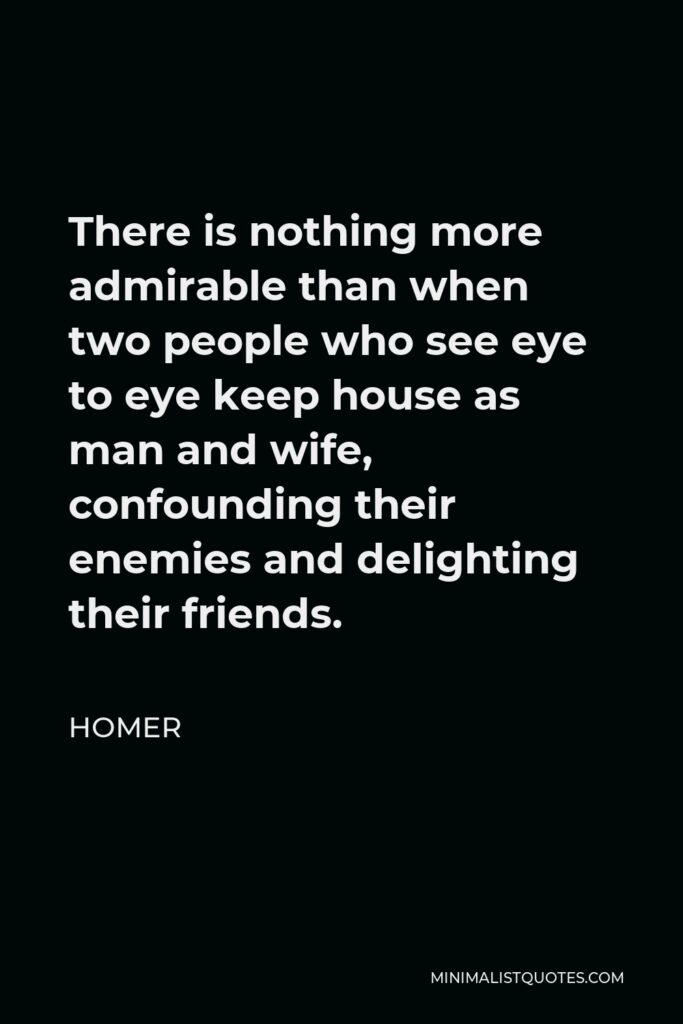 Homer Quote - There is nothing more admirable than when two people who see eye to eye keep house as man and wife, confounding their enemies and delighting their friends.