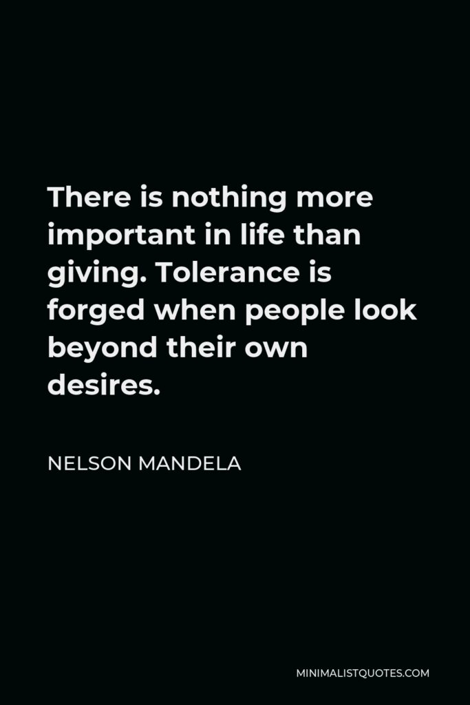 Nelson Mandela Quote - There is nothing more important in life than giving. Tolerance is forged when people look beyond their own desires.