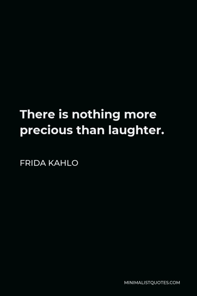 Frida Kahlo Quote - There is nothing more precious than laughter.