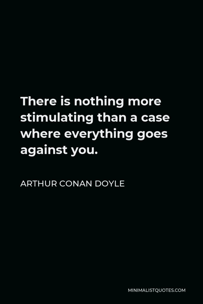Arthur Conan Doyle Quote - There is nothing more stimulating than a case where everything goes against you.