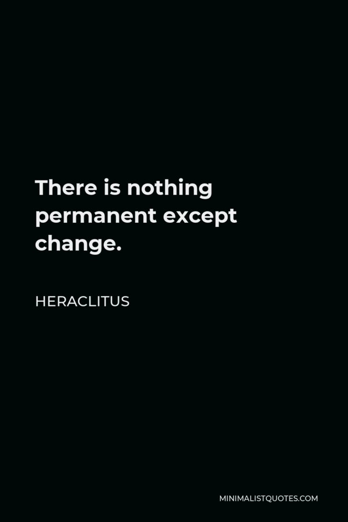 Heraclitus Quote - There is nothing permanent except change.